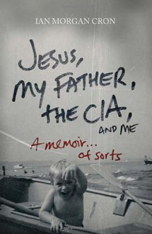 Jesus, My Father, The CIA, and Me: A Memoir. . . of Sorts - Ian Morgan Cron