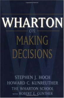 Wharton on Making Decisions - Steve Hoch, Howard Kunreuther, Robert Gunther