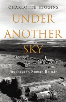 Under Another Sky Journeys in Roman Britain - Charlotte Higgins