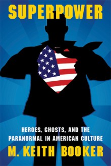 Superpower: Heroes, Ghosts, and the Paranormal in American Culture - M. Keith Booker