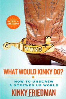 What Would Kinky Do?: How to Unscrew a Screwed-Up World - Kinky Friedman