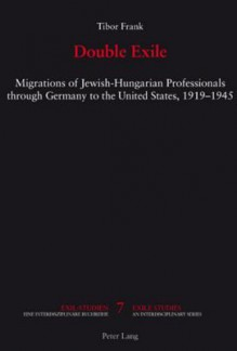 Double Exile: Migrations of Jewish-Hungarian Professionals Through Germany to the United States, 1919-1945 - Tibor Frank