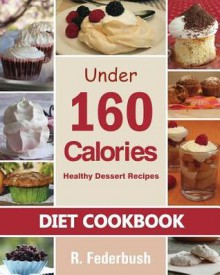 Diet Cookbook: Healthy Dessert Recipes Under 160 Calories: Naturally, Delicious Desserts That No One Will Believe They Are Low Fat & Healthy - R Federbush