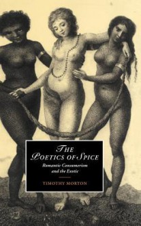 The Poetics of Spice: Romantic Consumerism and the Exotic - Timothy Morton