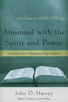Anointed With The Spirit And Power: The Holy Spirit's Empowering Presence - John D. Harvey, Robert A. Peterson