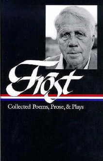Collected Poems, Prose, and Plays - Robert Frost, Richard Poirier, Mark Richardson