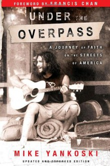 Under the Overpass: A Journey of Faith on the Streets of America - Mike Yankoski