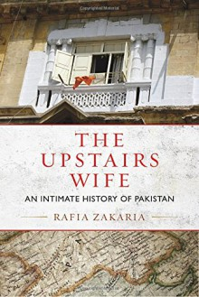 The Upstairs Wife: An Intimate History of Pakistan - Rafia Zakaria