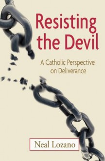 Resisting the Devil: A Catholic Perspective on Deliverance - Neal Lozano