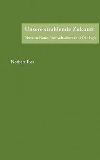 Unsere Strahlende Zukunft - Norbert Ibes