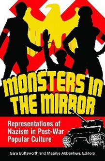 Monsters in the Mirror: Representations of Nazism in Post-War Popular Culture - Sara Buttsworth,Maartje Abbenhuis