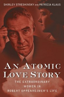An Atomic Love Story: The Extraordinary Women in Robert Oppenheimer's Life - Shirley Streshinsky,Patricia Klaus