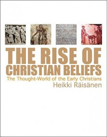The Rise of Christian Beliefs: The Thought World of Early Christians - Heikki Raisanen