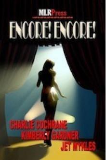 Encore! Encore! - Charlie Cochrane, Kimberly Gardner, Jet Mykles