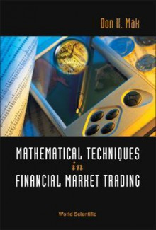 Mathematical Techniques in Financial Market Trading - Don K. Mak, Du Zhang, Jeffrey J.P. Tsai