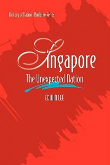 Singapore: The Unexpected Nation - Edwin Lee Siew Cheng