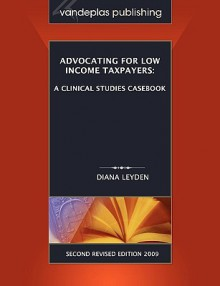 Advocating for Low Income Taxpayers: A Clinical Studies Casebook, Second Revised Edition 2009 - Diana Leyden
