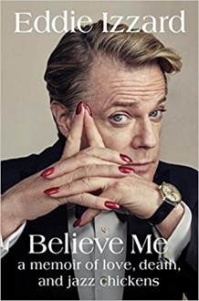 Believe Me: A Memoir of Love, Death, and Jazz Chickens - Eddie Izzard