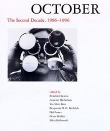 October: The Second Decade, 1986-1996 (October Books) - Rosalind E. Krauss, Annette Michelson, Yve-Alain Bois, Benjamin H.D. Buchloh, Hal Foster, Denis Hollier, Silvia Kolbowski