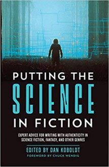 Putting the Science in Fiction: Expert Advice for Writing with Authenticity in Science Fiction, Fantasy, & Other Genres - Dan Koboldt