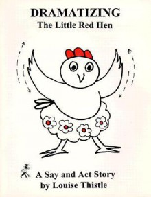 Dramatizing The Little Red Hen: A Say And ACT Story - Louise Thistle