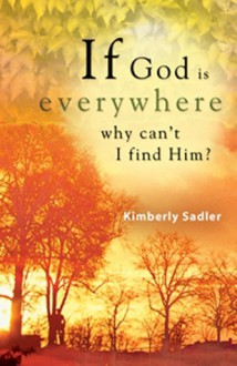 If God Is Everywhere . . . Why Can't I Find Him? - Kimberly Sadler