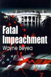 Fatal Impeachment - Wayne Beyea