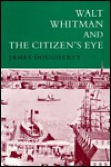 Walt Whitman and the Citizen's Eye - James E. Dougherty
