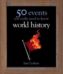 50 Events You Really Need to Know: World History (50 Ideas You Really Need to Know series) - Ian Crofton
