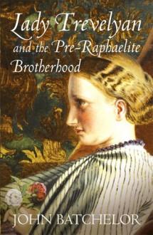 Lady Trevelyan and the Pre-Raphaelite Brotherhood - John Batchelor
