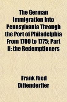 The German Immigration Into Pennsylvania Through the Port of Philadelphia from 1700 to 1775; Part II: The Redemptioners - Frank Ried Diffenderffer