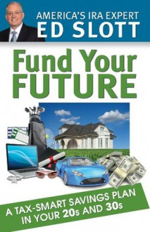 Fund Your Future: A Tax-Smart Savings Plan in Your 20s and 30s - Ed Slott, Jared Trexler, John McCarty, Debbie Slott