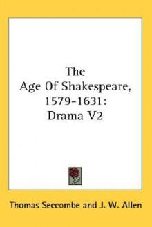 Age of Shakespeare 15791631 Drama V2, Vol. 2 - Thomas Seccombe, J.W. Allen, Professor Hales