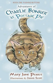 Adventures of Charlie Bonker at Pottage Pie. Book One: Pushing Buttons - M J Pearce, J Scott