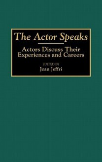 The Actor Speaks: Actors Discuss Their Experiences and Careers - Joan Jeffri