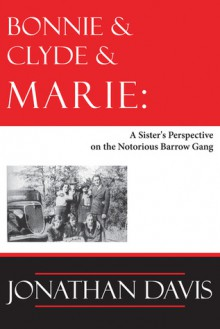 Bonnie and Clyde and Marie: A Sister's Perspective on the Notorious Barrow Gang - Jonathan Davis