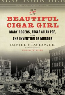The Beautiful Cigar Girl: Mary Rogers, Edgar Allan Poe, and the Invention of Murder - Daniel Stashower