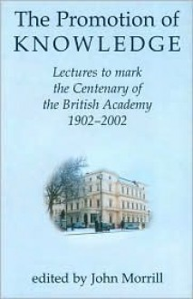 The Promotion of Knowledge: Lectures to Mark the Centenary of the British Academy 1902-2002 - John Morrill