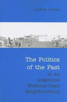 The Politics of the Past in an Argentine Working-Class Neighbourhood - Lindsay DuBois