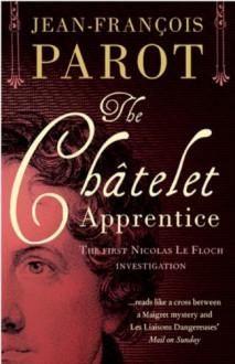 The Châtelet Apprentice: The Nicolas Le Floch Investigations 1: The First Nicolas Le Floch Investigation - Jean-François Parot;(Translated by Michael Glencross)