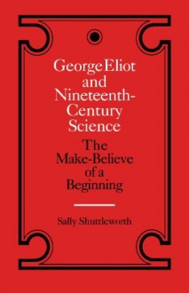 George Eliot and Nineteenth-Century Science: The Make-Believe of a Beginning - Sally Shuttleworth