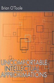 Uncomfortable Intellectual Approximations - Brian O'Toole