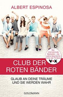 Club der roten Bänder: Glaub an deine Träume, und sie werden wahr - - - Albert Espinosa,Sonja Hagemann