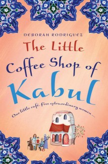 The Little Coffee Shop of Kabul - Deborah Rodriguez