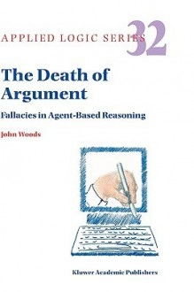The Death of Argument: Fallacies in Agent Based Reasoning - John Hayden Woods
