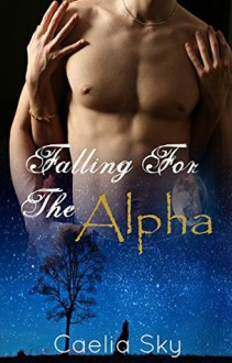 Falling For The Alpha (Werewolf Shifter Romance): Wolf Shifter Paranormal Romance - Caelia Sky
