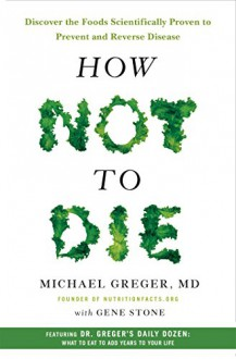How Not to Die: Discover the Foods Scientifically Proven to Prevent and Reverse Disease - Michael Greger,Gene Stone