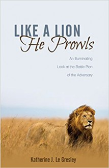 Like a Lion He Prowls: An Illuminating Look at the Battle Plan of the Adversary - Katherine J Le Gresley
