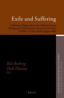 Exile and Suffering: A Selection of Papers Read at the 50th Anniversary Meeting of the Old Testament Society of South Africa Otwsa/Otssa, Pretoria August 2007 - Bob Becking, Dirk Human