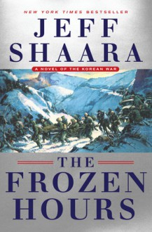 The Frozen Hours: A Novel of the Korean War - Jeff Shaara